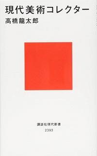 現代美術コレクター 高橋龍太郎 *著