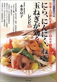 にら、にんにく、ねぎ、玉ねぎが効くレシピ108 日本人の疲れを癒すユリ科ネギ属の野菜に注目! 本多京子 *著