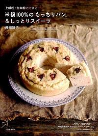 上新粉・玄米粉でできる 小麦粉・卵・乳製品を使わない 米粉 100% のもっちりパン&しっとりスイーツ